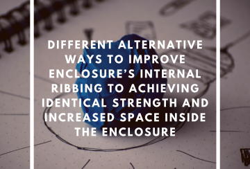 Different Alternative Ways to Improve Enclosure's Internal Ribbing to Achieving Identical Strength and Increased Space Inside the Enclosure, Enclosure Internal Ribbing, Increased Internal Space Enclosure
